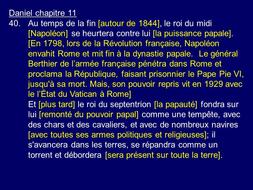 Daniel chapitre 11 40. Au temps de la fin [autour de 1844], le roi du midi [Napoléon] se heurtera contre lui [la puissance papale].